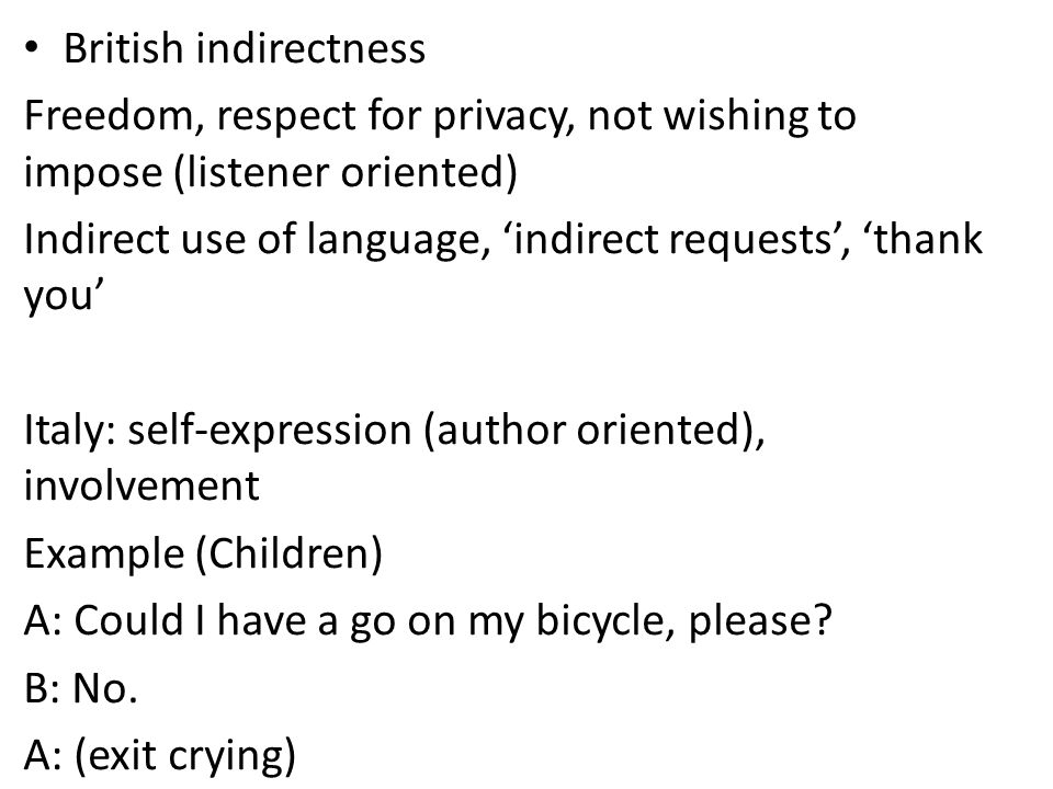 British indirectness Freedom, respect for privacy, not wishing to impose (listener oriented) Indirect use of language, indirect requests, thank you Italy: self-expression (author oriented), involvement Example (Children) A: Could I have a go on my bicycle, please.
