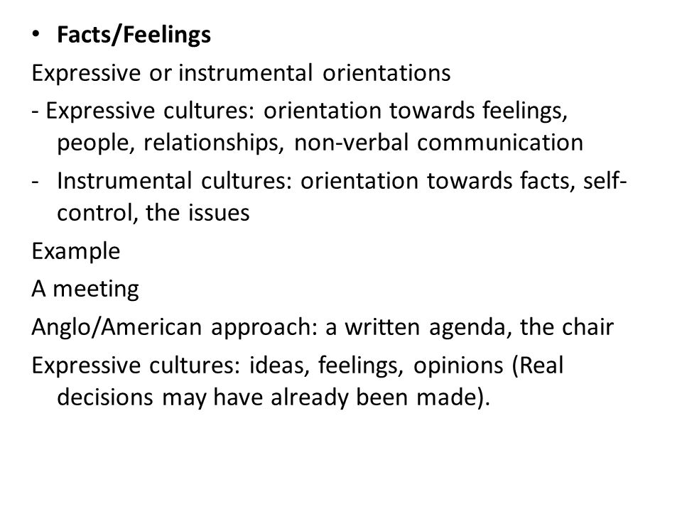 Facts/Feelings Expressive or instrumental orientations - Expressive cultures: orientation towards feelings, people, relationships, non-verbal communication -Instrumental cultures: orientation towards facts, self- control, the issues Example A meeting Anglo/American approach: a written agenda, the chair Expressive cultures: ideas, feelings, opinions (Real decisions may have already been made).