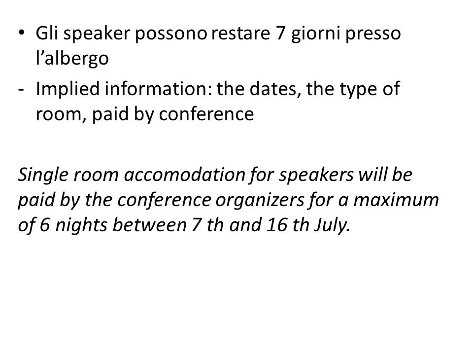 Gli speaker possono restare 7 giorni presso lalbergo -Implied information: the dates, the type of room, paid by conference Single room accomodation for speakers will be paid by the conference organizers for a maximum of 6 nights between 7 th and 16 th July.