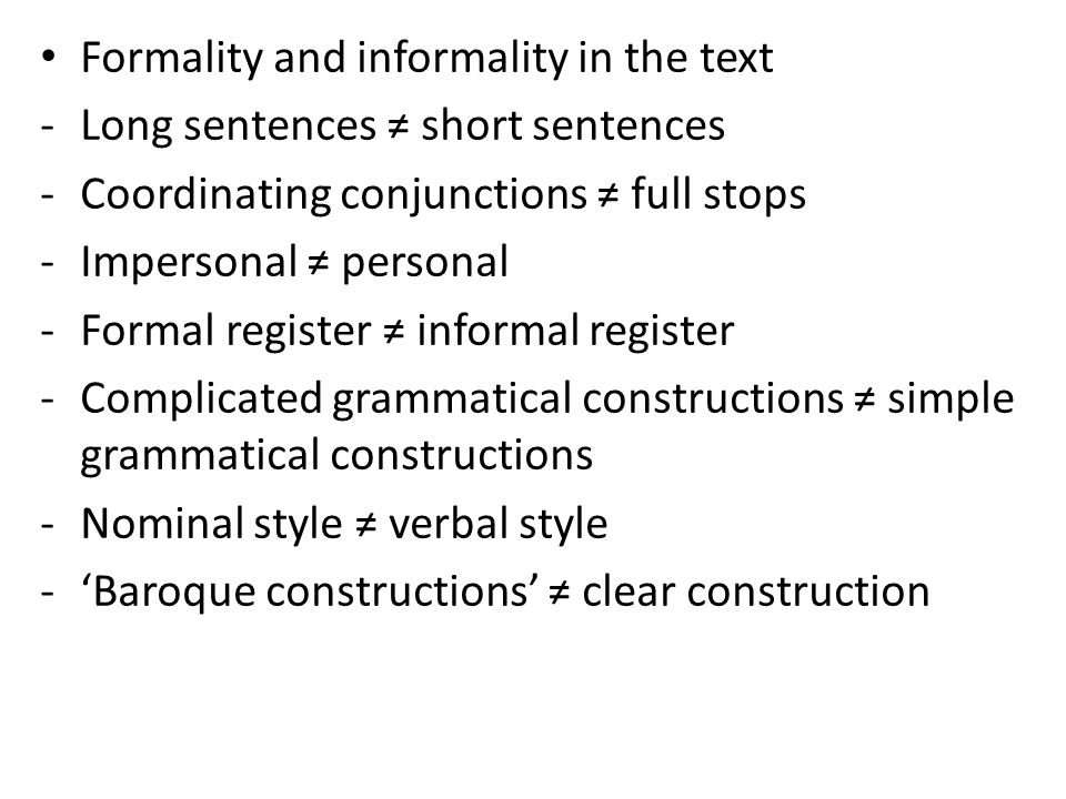 Formality and informality in the text -Long sentences short sentences -Coordinating conjunctions full stops -Impersonal personal -Formal register informal register -Complicated grammatical constructions simple grammatical constructions -Nominal style verbal style -Baroque constructions clear construction