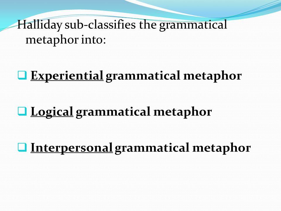 Halliday sub-classifies the grammatical metaphor into: Experiential grammatical metaphor Logical grammatical metaphor Interpersonal grammatical metaphor