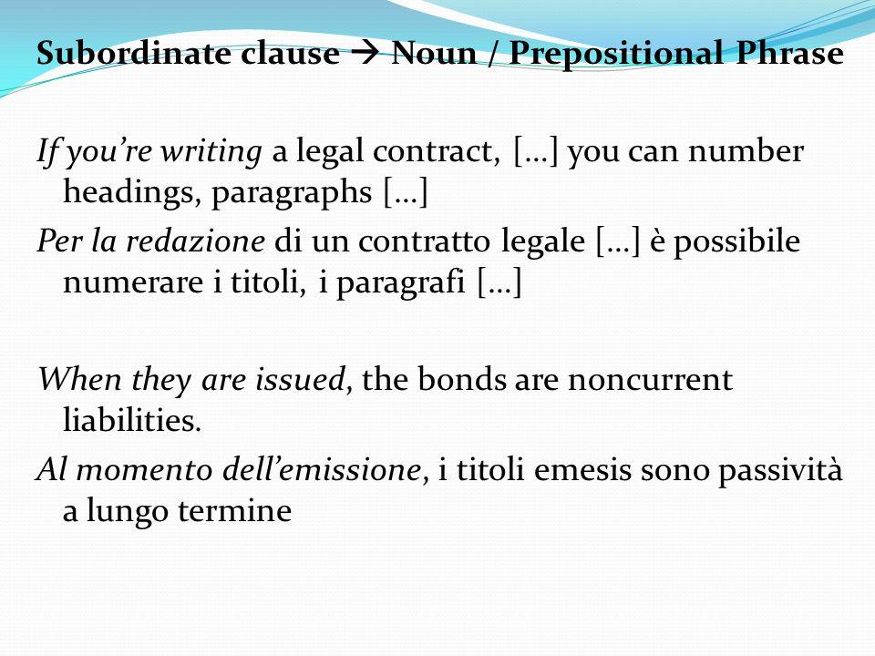 Subordinate clause Noun / Prepositional Phrase If youre writing a legal contract, […] you can number headings, paragraphs […] Per la redazione di un contratto legale […] è possibile numerare i titoli, i paragrafi […] When they are issued, the bonds are noncurrent liabilities.