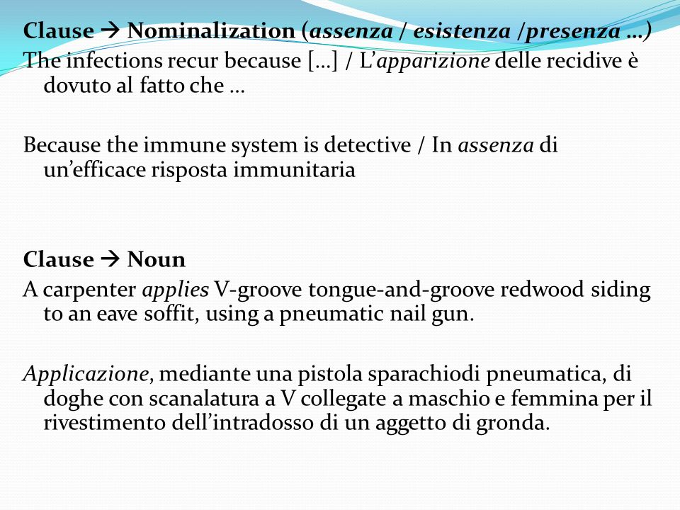 Clause Nominalization (assenza / esistenza /presenza …) The infections recur because […] / Lapparizione delle recidive è dovuto al fatto che … Because the immune system is detective / In assenza di unefficace risposta immunitaria Clause Noun A carpenter applies V-groove tongue-and-groove redwood siding to an eave soffit, using a pneumatic nail gun.