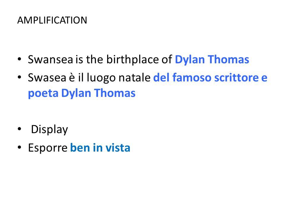 AMPLIFICATION Swansea is the birthplace of Dylan Thomas Swasea è il luogo natale del famoso scrittore e poeta Dylan Thomas Display Esporre ben in vist
