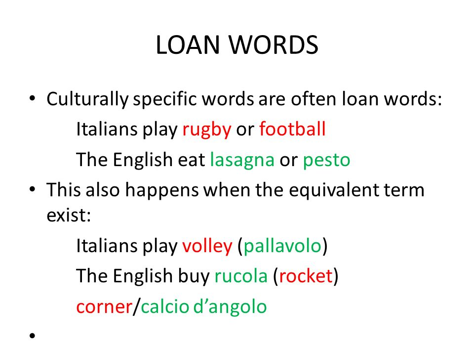LOAN WORDS Culturally specific words are often loan words: Italians play rugby or football The English eat lasagna or pesto This also happens when the
