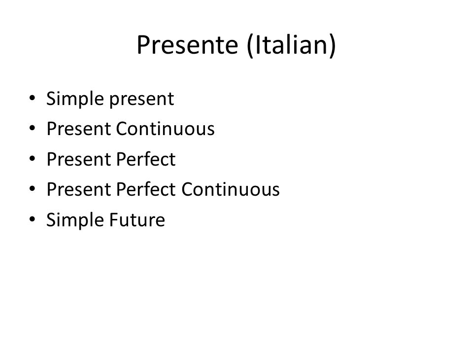 Presente (Italian) Simple present Present Continuous Present Perfect Present Perfect Continuous Simple Future