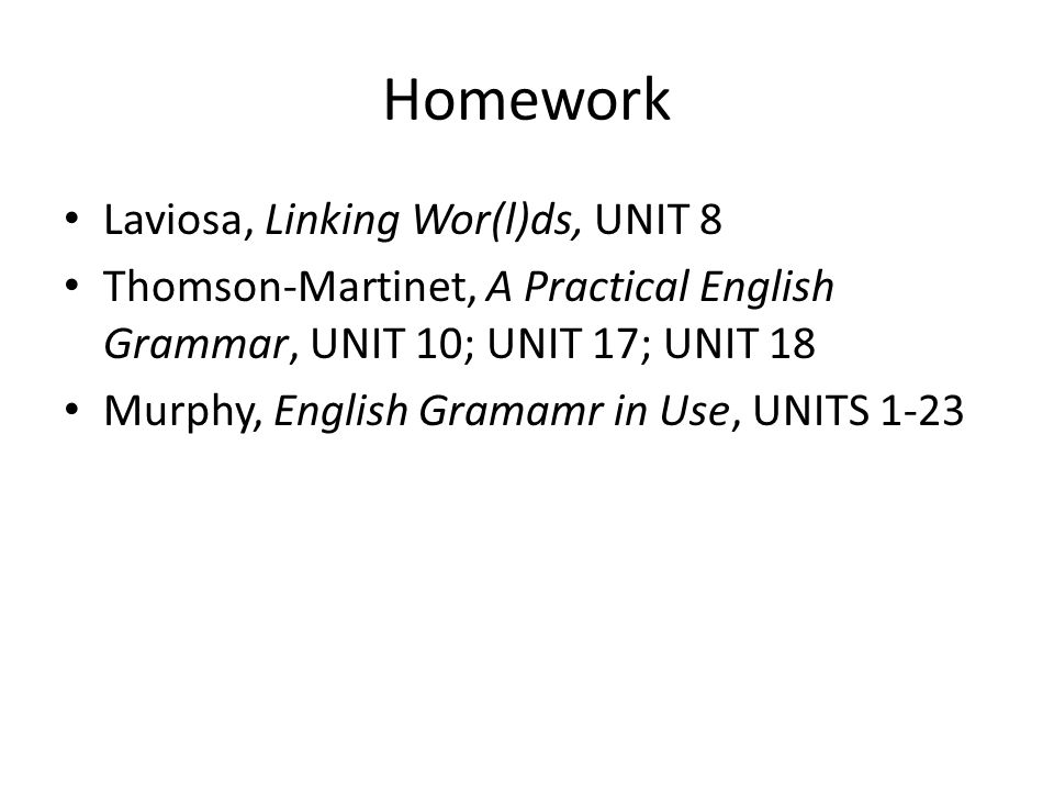 Homework Laviosa, Linking Wor(l)ds, UNIT 8 Thomson-Martinet, A Practical English Grammar, UNIT 10; UNIT 17; UNIT 18 Murphy, English Gramamr in Use, UNITS 1-23