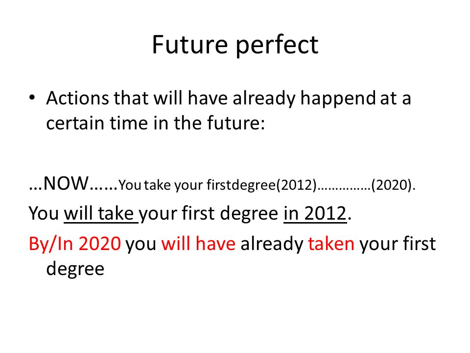 Future perfect Actions that will have already happend at a certain time in the future: …NOW…… You take your firstdegree(2012)……………(2020).
