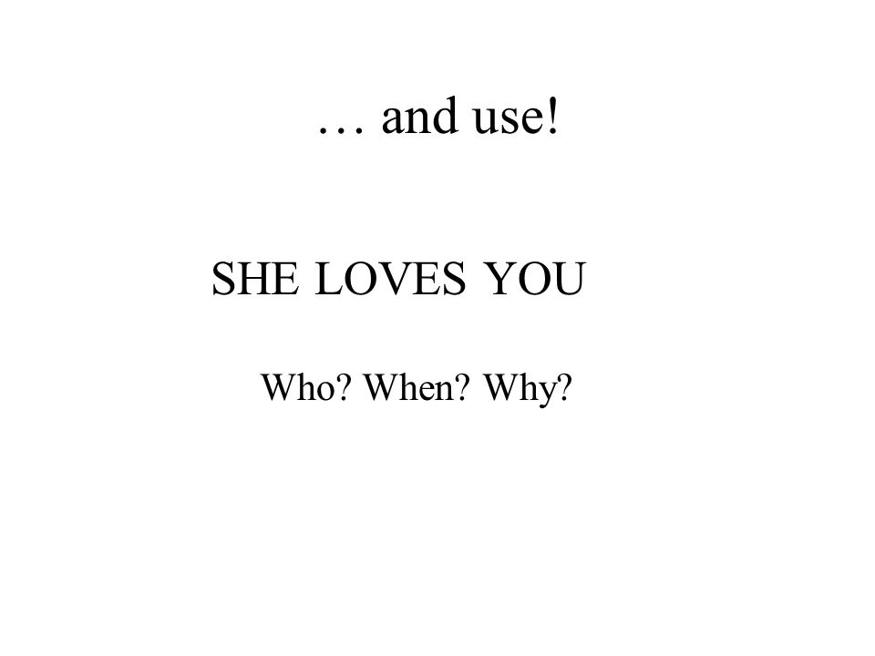 … and use! SHE LOVES YOU Who When Why