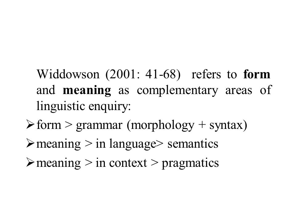 Widdowson (2001: 41-68) refers to form and meaning as complementary areas of linguistic enquiry: form > grammar (morphology + syntax) meaning > in language> semantics meaning > in context > pragmatics