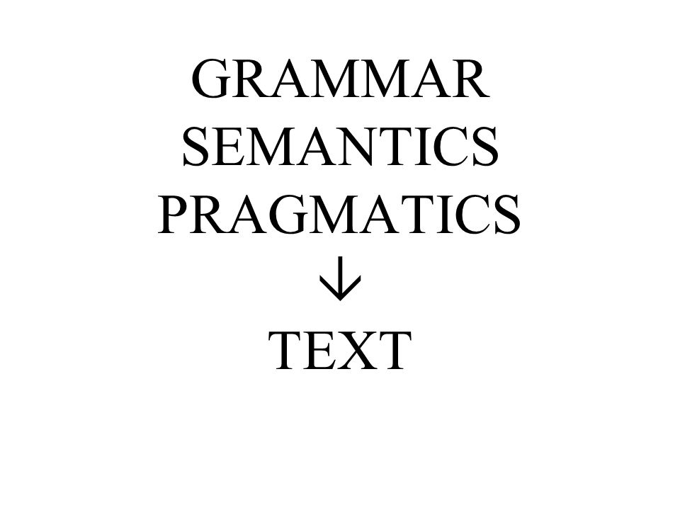 GRAMMAR SEMANTICS PRAGMATICS TEXT