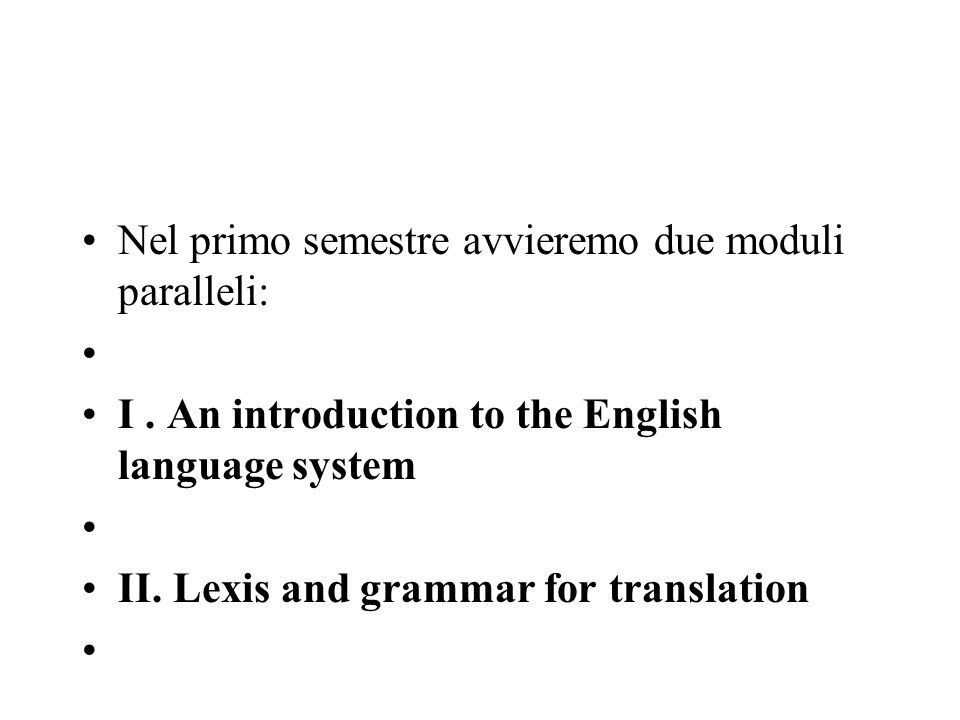 Nel primo semestre avvieremo due moduli paralleli: I. An introduction to the English language system II. Lexis and grammar for translation