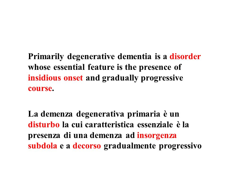 Primarily degenerative dementia is a disorder whose essential feature is the presence of insidious onset and gradually progressive course. La demenza