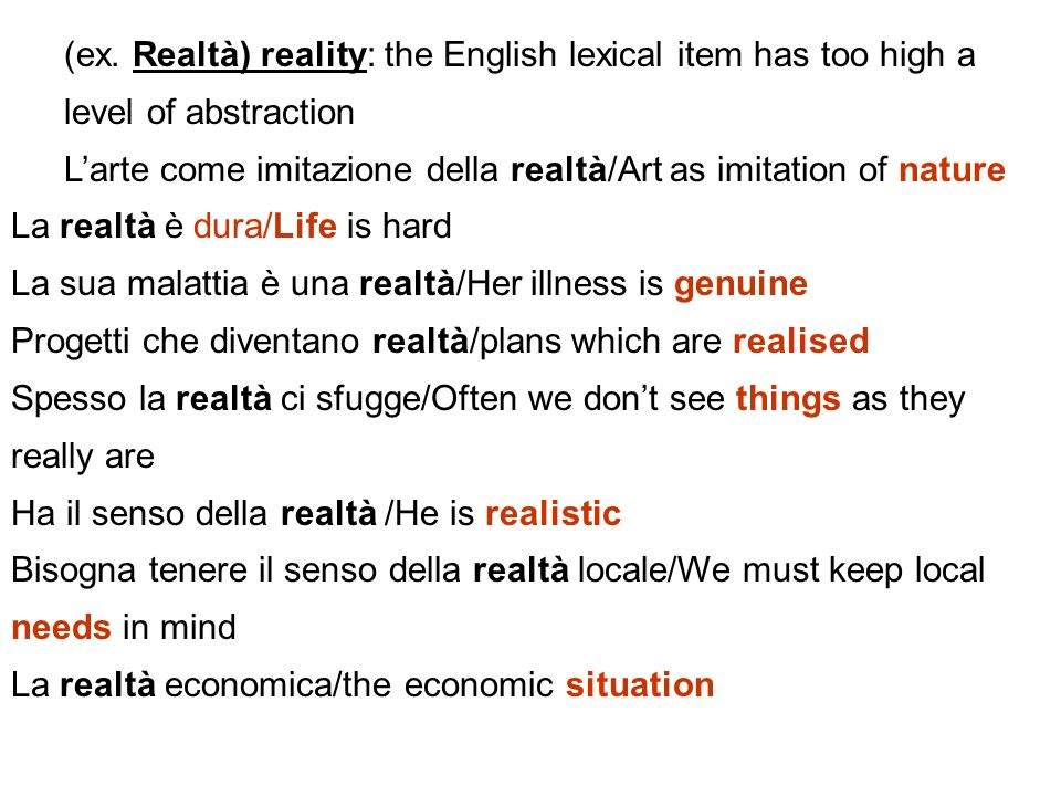 (ex. Realtà) reality: the English lexical item has too high a level of abstraction Larte come imitazione della realtà/Art as imitation of nature La re