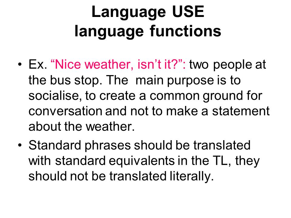 Language USE language functions Ex. Nice weather, isnt it?: two people at the bus stop. The main purpose is to socialise, to create a common ground fo