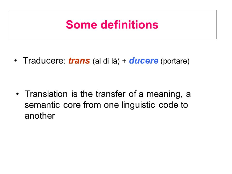 Some definitions Traducere : trans (al di là) + ducere (portare) Translation is the transfer of a meaning, a semantic core from one linguistic code to