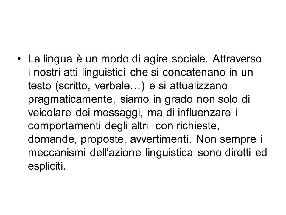 La lingua è un modo di agire sociale. Attraverso i nostri atti linguistici che si concatenano in un testo (scritto, verbale…) e si attualizzano pragma