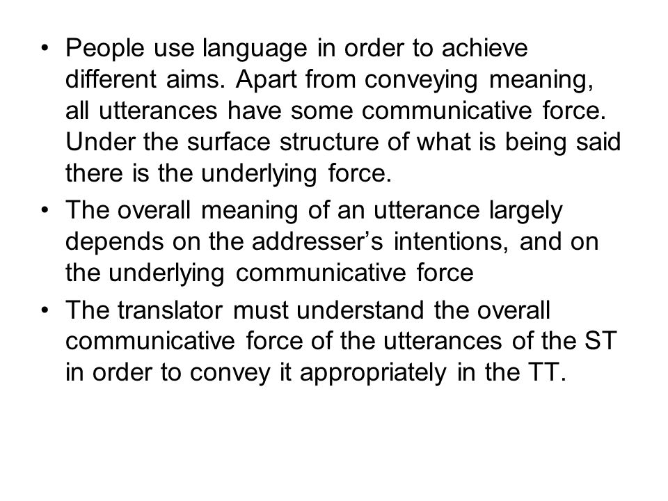 People use language in order to achieve different aims. Apart from conveying meaning, all utterances have some communicative force. Under the surface