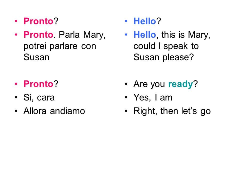 Pronto? Pronto. Parla Mary, potrei parlare con Susan Pronto? Si, cara Allora andiamo Hello? Hello, this is Mary, could I speak to Susan please? Are yo