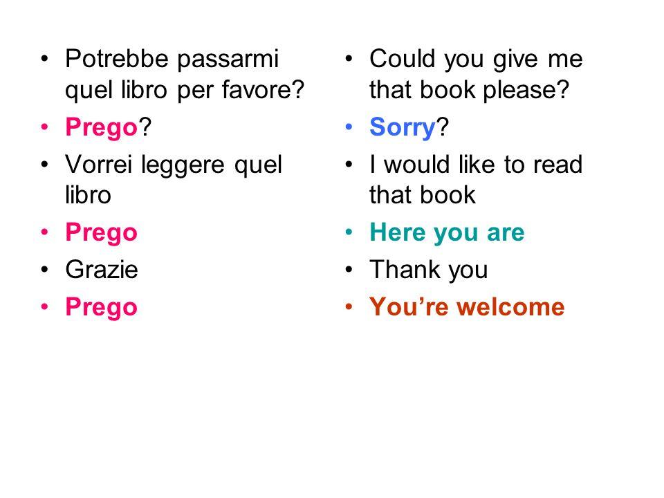 Potrebbe passarmi quel libro per favore? Prego? Vorrei leggere quel libro Prego Grazie Prego Could you give me that book please? Sorry? I would like t
