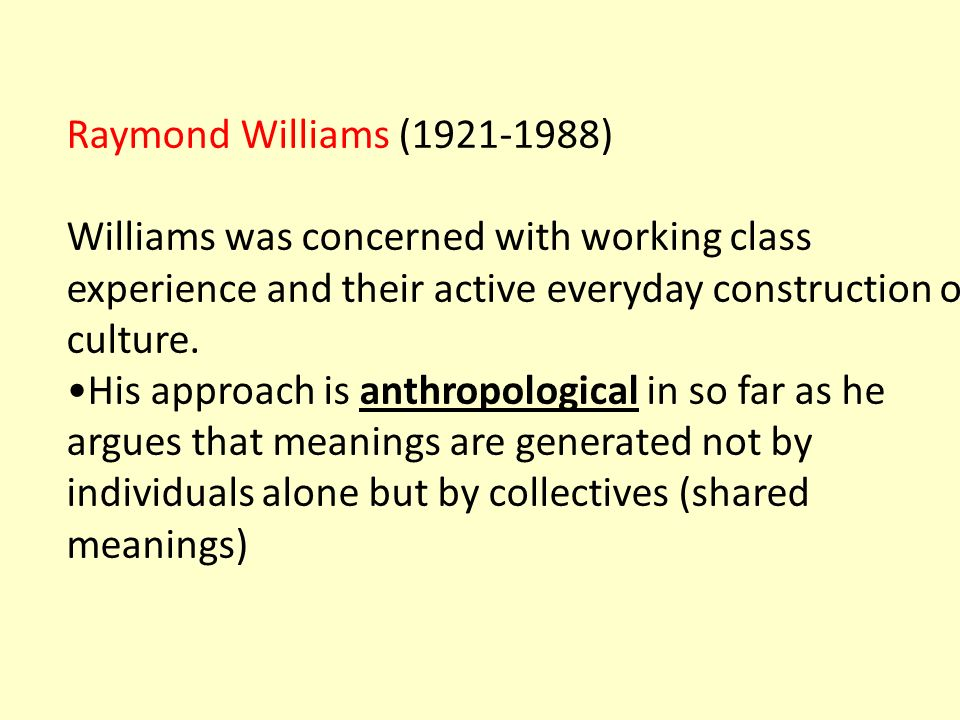 Raymond Williams (1921-1988) Williams was concerned with working class experience and their active everyday construction of culture. His approach is a