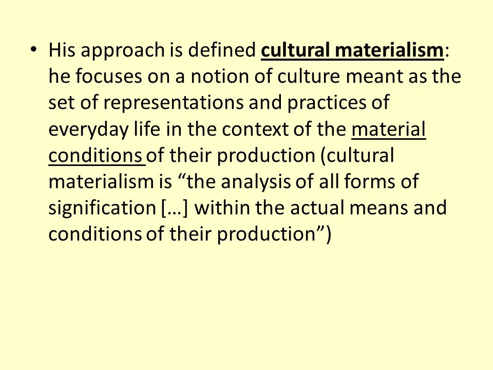 His approach is defined cultural materialism: he focuses on a notion of culture meant as the set of representations and practices of everyday life in