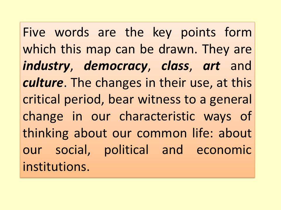 Five words are the key points form which this map can be drawn. They are industry, democracy, class, art and culture. The changes in their use, at thi