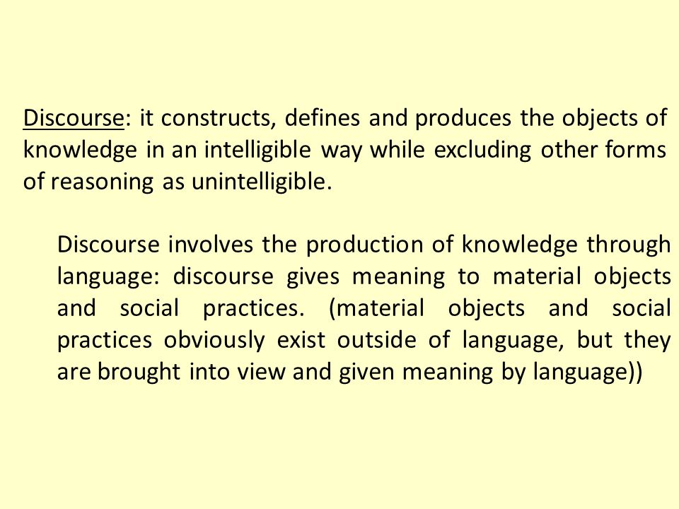 Discourse: it constructs, defines and produces the objects of knowledge in an intelligible way while excluding other forms of reasoning as unintelligi