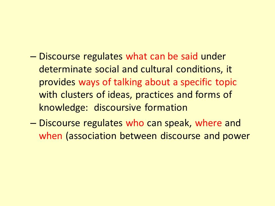 – Discourse regulates what can be said under determinate social and cultural conditions, it provides ways of talking about a specific topic with clust