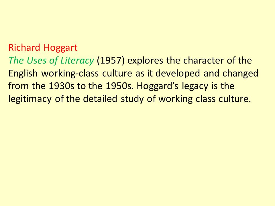 Richard Hoggart The Uses of Literacy (1957) explores the character of the English working-class culture as it developed and changed from the 1930s to