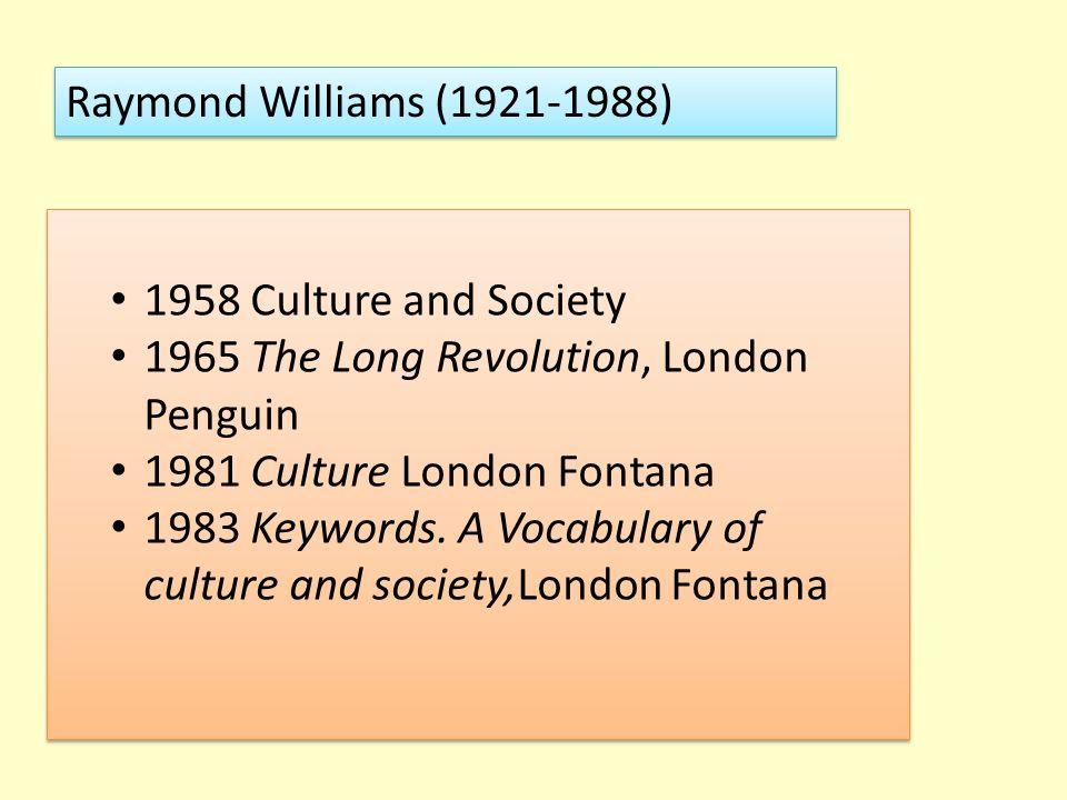 Raymond Williams (1921-1988) 1958 Culture and Society 1965 The Long Revolution, London Penguin 1981 Culture London Fontana 1983 Keywords. A Vocabulary
