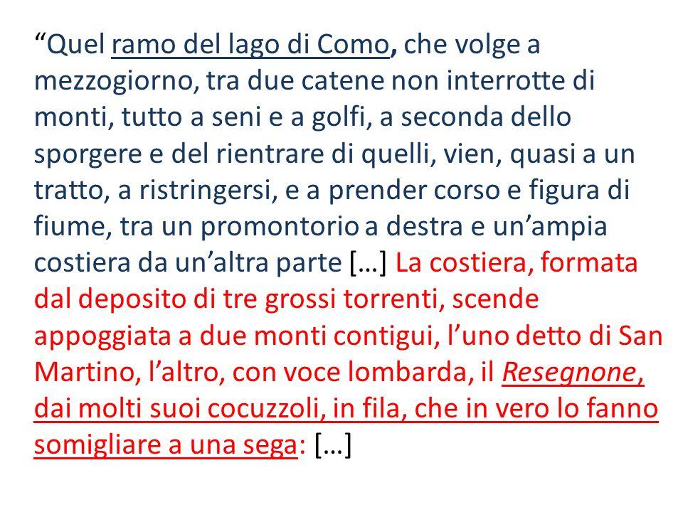 Quel ramo del lago di Como, che volge a mezzogiorno, tra due catene non interrotte di monti, tutto a seni e a golfi, a seconda dello sporgere e del ri