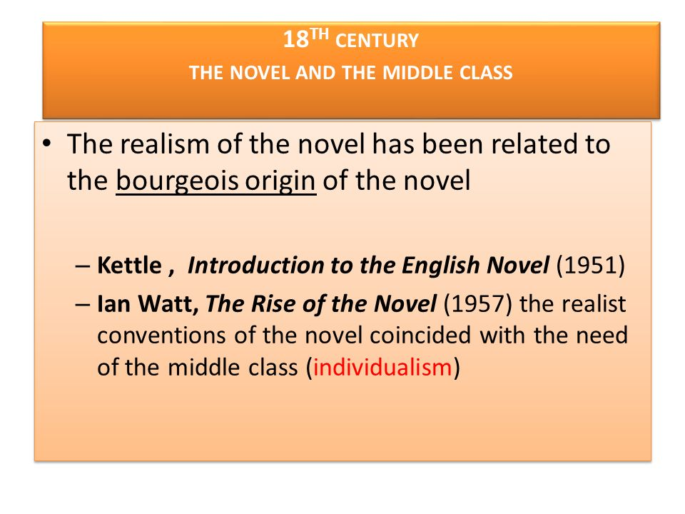 18 TH CENTURY THE NOVEL AND THE MIDDLE CLASS The realism of the novel has been related to the bourgeois origin of the novel – Kettle, Introduction to