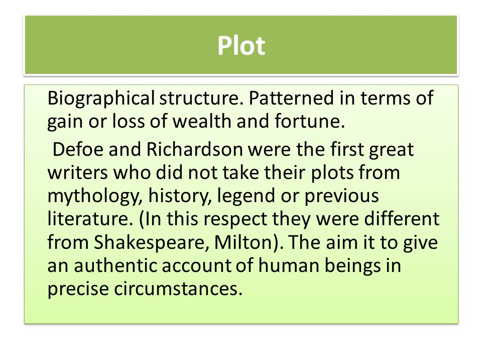 Plot Biographical structure. Patterned in terms of gain or loss of wealth and fortune. Defoe and Richardson were the first great writers who did not t