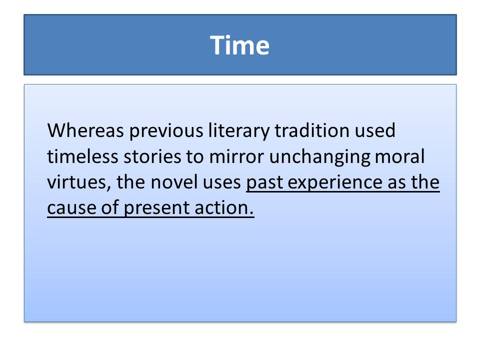 Time Whereas previous literary tradition used timeless stories to mirror unchanging moral virtues, the novel uses past experience as the cause of pres
