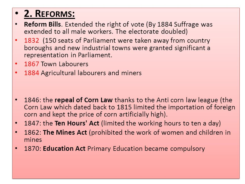 2. R EFORMS : Reform Bills. Extended the right of vote (By 1884 Suffrage was extended to all male workers. The electorate doubled) 1832 (150 seats of