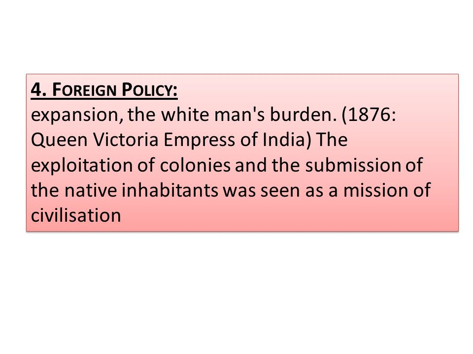 4. F OREIGN P OLICY : expansion, the white man's burden. (1876: Queen Victoria Empress of India) The exploitation of colonies and the submission of th