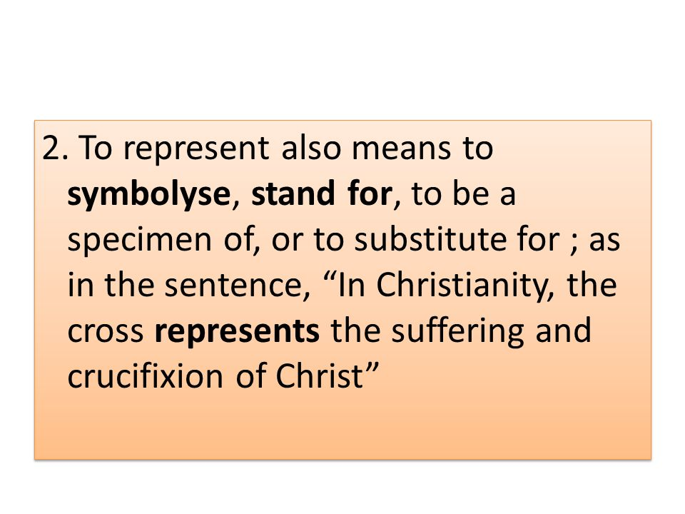 2. To represent also means to symbolyse, stand for, to be a specimen of, or to substitute for ; as in the sentence, In Christianity, the cross represe