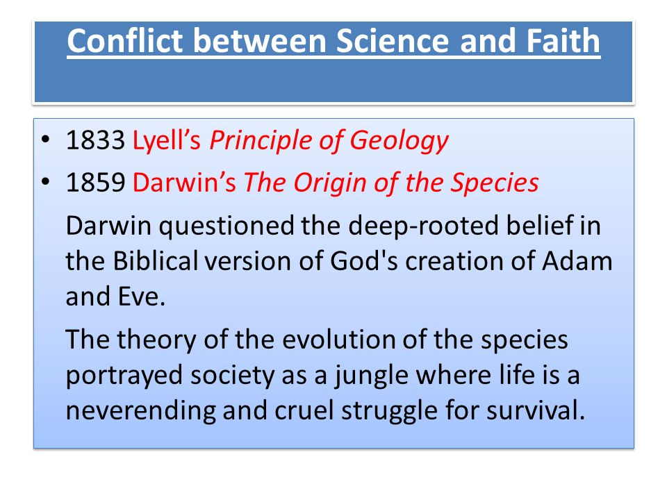 Conflict between Science and Faith 1833 Lyells Principle of Geology 1859 Darwins The Origin of the Species Darwin questioned the deep-rooted belief in