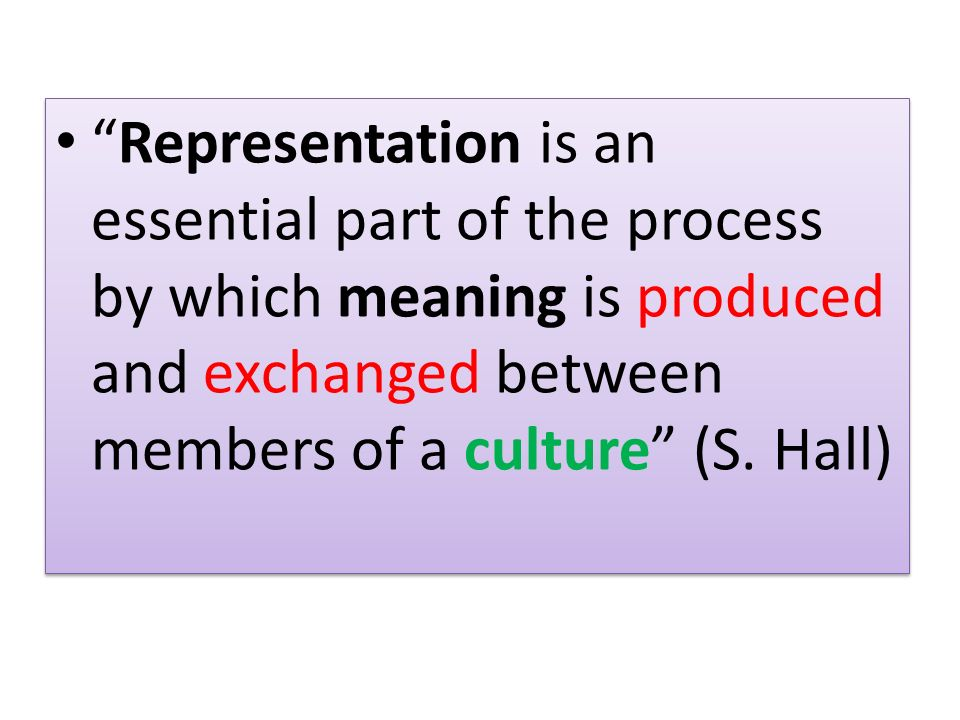 Representation is an essential part of the process by which meaning is produced and exchanged between members of a culture (S. Hall)
