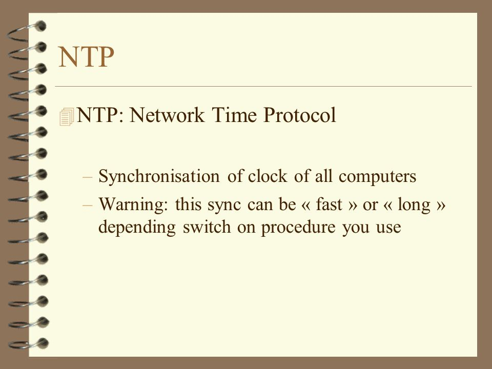 NTP NTP: Network Time Protocol –Synchronisation of clock of all computers –Warning: this sync can be « fast » or « long » depending switch on procedure you use