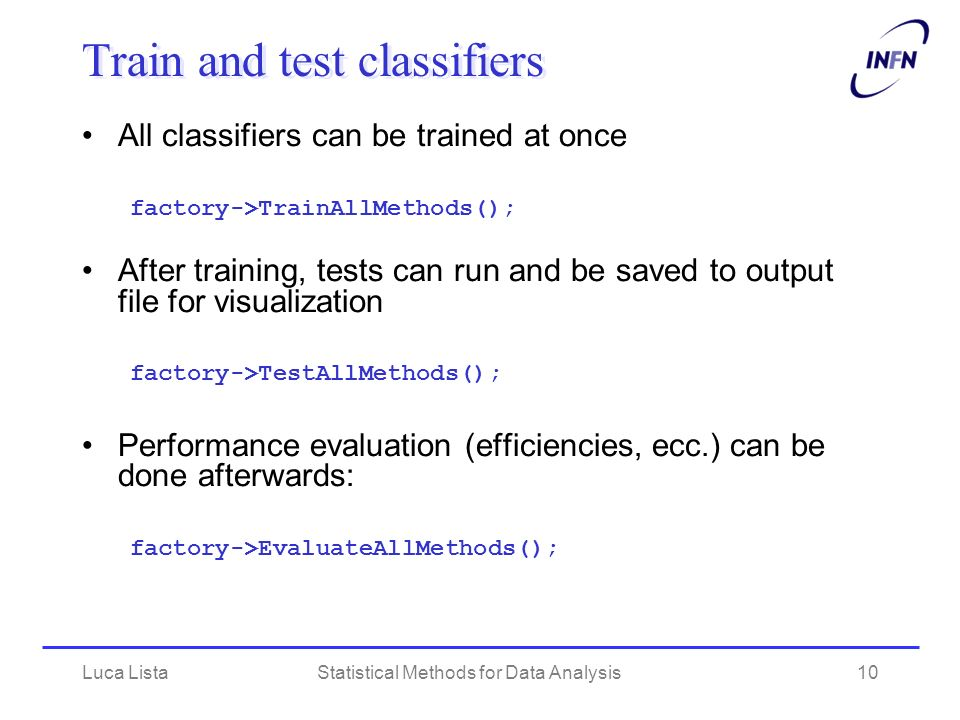 Luca ListaStatistical Methods for Data Analysis10 Train and test classifiers All classifiers can be trained at once factory->TrainAllMethods(); After