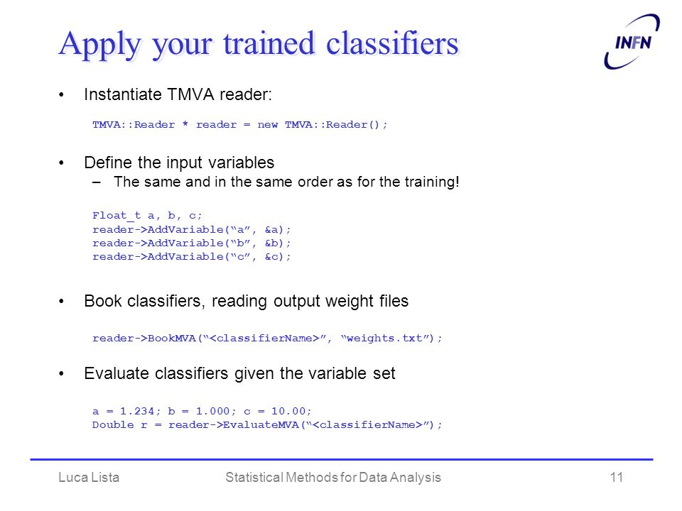 Luca ListaStatistical Methods for Data Analysis11 Apply your trained classifiers Instantiate TMVA reader: TMVA::Reader * reader = new TMVA::Reader();
