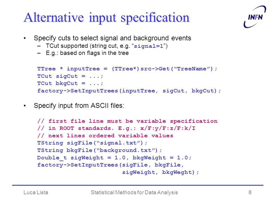 Luca ListaStatistical Methods for Data Analysis6 Alternative input specification Specify cuts to select signal and background events –TCut supported (