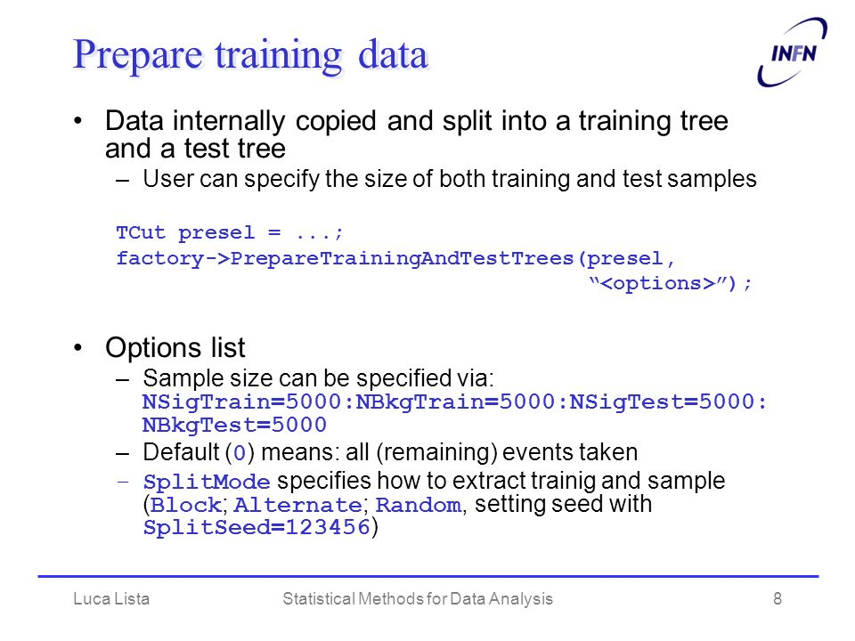 Luca ListaStatistical Methods for Data Analysis8 Prepare training data Data internally copied and split into a training tree and a test tree –User can