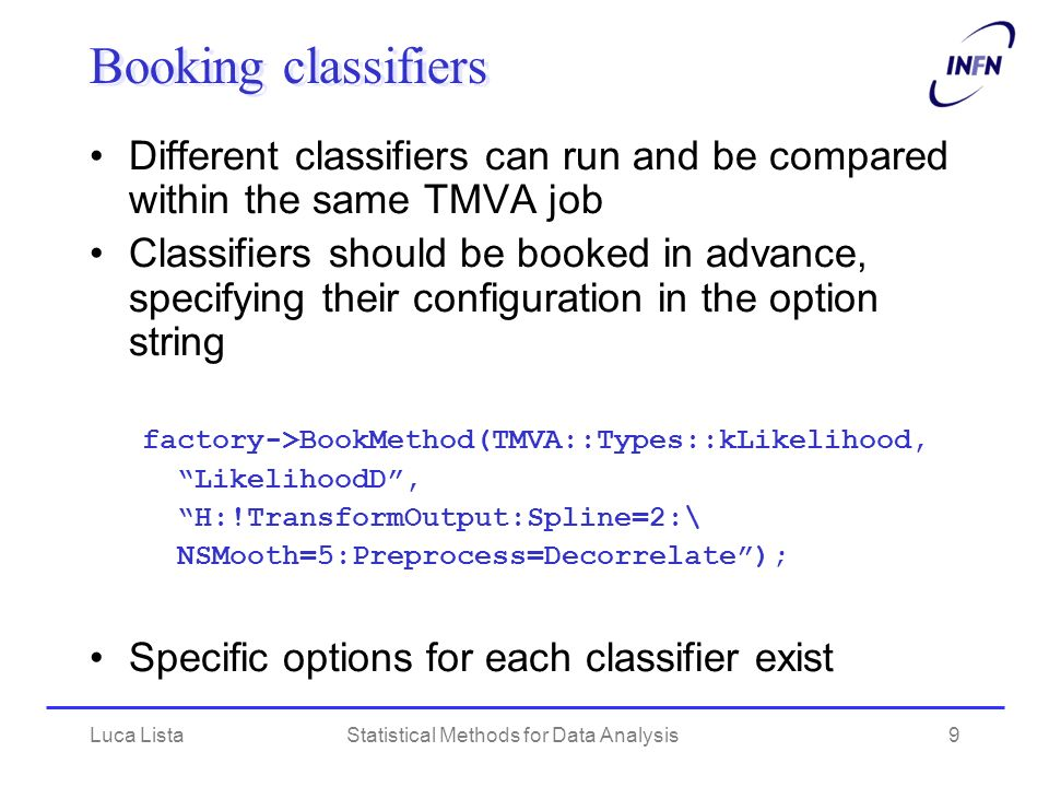 Luca ListaStatistical Methods for Data Analysis10 Train and test classifiers All classifiers can be trained at once factory->TrainAllMethods(); After training, tests can run and be saved to output file for visualization factory->TestAllMethods(); Performance evaluation (efficiencies, ecc.) can be done afterwards: factory->EvaluateAllMethods();