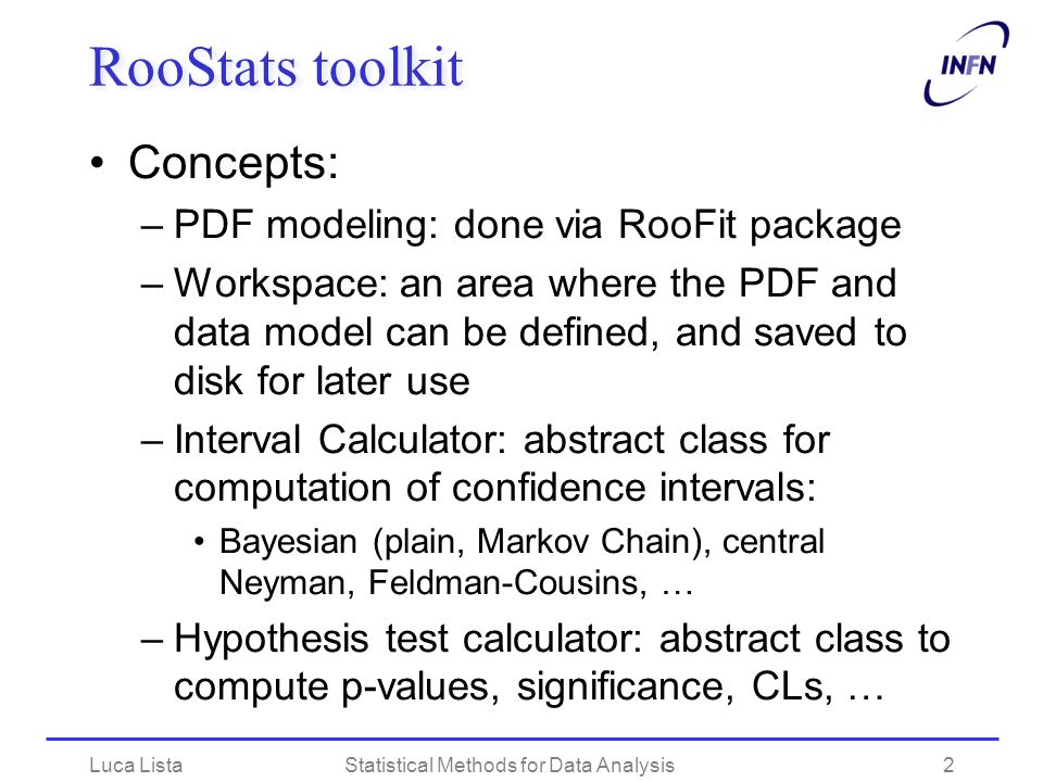 RooStats toolkit Concepts: –PDF modeling: done via RooFit package –Workspace: an area where the PDF and data model can be defined, and saved to disk f