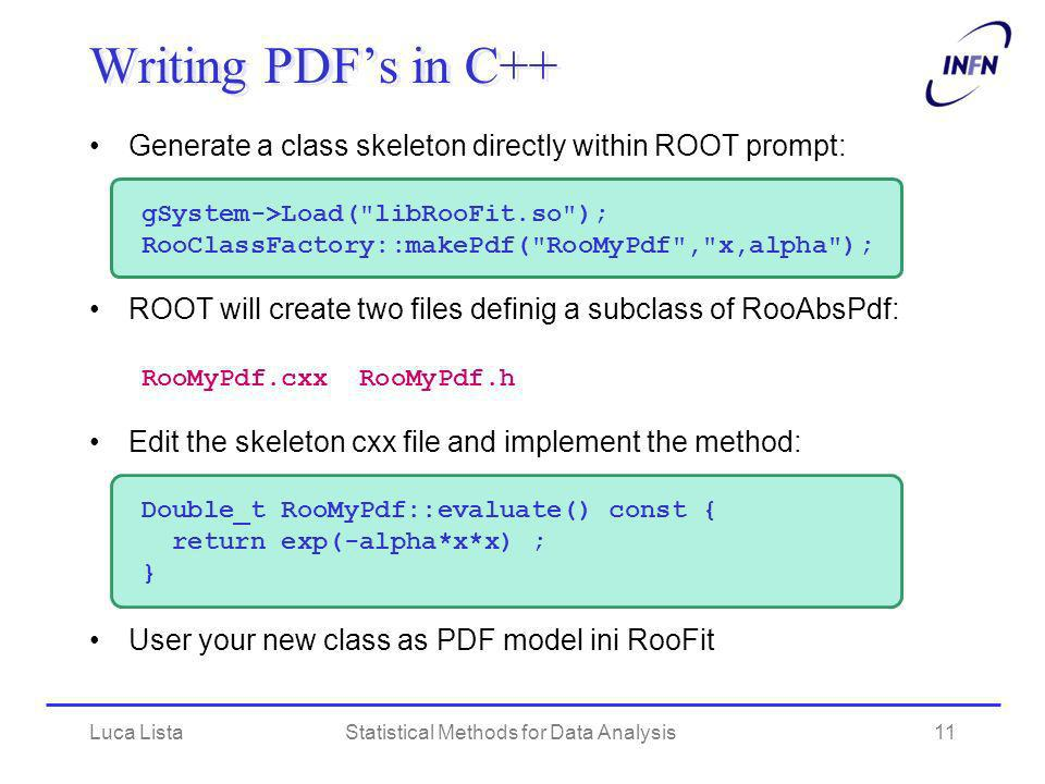 Luca ListaStatistical Methods for Data Analysis11 Writing PDFs in C++ Generate a class skeleton directly within ROOT prompt: gSystem->Load( libRooFit.so ); RooClassFactory::makePdf( RooMyPdf , x,alpha ); ROOT will create two files definig a subclass of RooAbsPdf: RooMyPdf.cxx RooMyPdf.h Edit the skeleton cxx file and implement the method: Double_t RooMyPdf::evaluate() const { return exp(-alpha*x*x) ; } User your new class as PDF model ini RooFit
