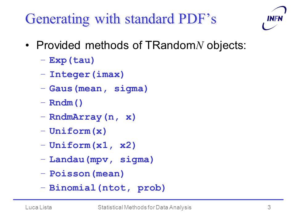 Luca ListaStatistical Methods for Data Analysis3 Generating with standard PDFs Provided methods of TRandom N objects: –Exp(tau) –Integer(imax) –Gaus(mean, sigma) –Rndm() –RndmArray(n, x) –Uniform(x) –Uniform(x1, x2) –Landau(mpv, sigma) –Poisson(mean) –Binomial(ntot, prob)
