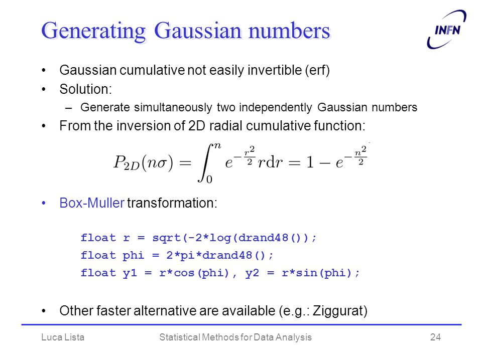 Luca ListaStatistical Methods for Data Analysis24 Generating Gaussian numbers Gaussian cumulative not easily invertible (erf) Solution: –Generate simultaneously two independently Gaussian numbers From the inversion of 2D radial cumulative function: Box-Muller transformation: float r = sqrt(-2*log(drand48()); float phi = 2*pi*drand48(); float y1 = r*cos(phi), y2 = r*sin(phi); Other faster alternative are available (e.g.: Ziggurat)